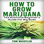 How to Grow Marijuana: The Essential Beginner's Guide for Big Buds | Tom Whistler