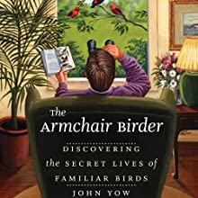 The Armchair Birder: Discovering the Secret Lives of Familiar Birds (       UNABRIDGED) by John Yow Narrated by Kevin Young