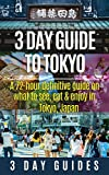 3 Day Guide to Tokyo: A 72-hour Definitive Guide on What to See, Eat and Enjoy in Tokyo, Japan (3 Day Travel Guides) (Volume 14)