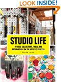 Studio Life: Rituals, Collections, Tools, and Observations on the Artistic Process