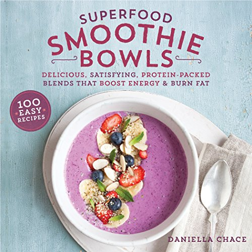Superfood Smoothie Bowls: Delicious, Satisfying, Protein-Packed Blends that Boost Energy and Burn Fat by Daniella Chace