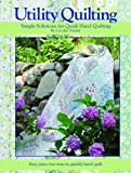 Utility Quilting Simple Solutions for Quick Hand Quilting: An Uncomplicated, Stress Free Way to Quikly and Easily Hand Quilt Your Quilts Carolyn Forster
