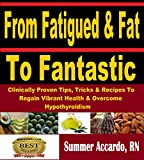 From Fatigued & Fat To Fantastic: Clinically Proven Tips, Tricks & Recipes To Regain Vibrant Health & Overcome Hypothyroidism