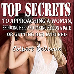 Top Secrets to Approaching a Woman, Seducing Her, and Taking Her on a Date or Getting Her into Bed [Second Edition] Audiobook