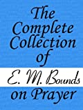 The Complete Collection of E. M. Bounds on Prayer by E. M. Bounds