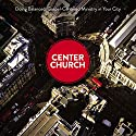 Center Church: Doing Balanced, Gospel-Centered Ministry in Your City Audiobook by Timothy Keller Narrated by Tom Parks