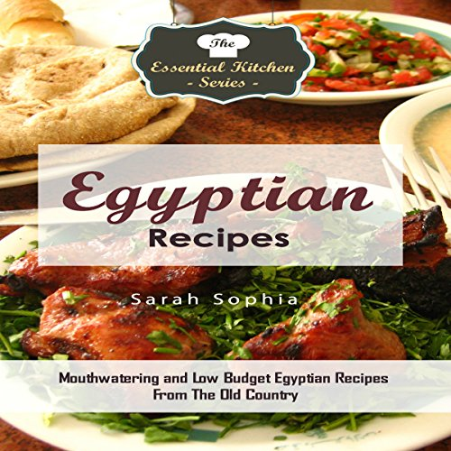 Egyptian Recipes: Mouthwatering and Low Budget Egyptian Recipes from the Old Country: The Essential Kitchen Series, Book 110 by Sarah Sophia