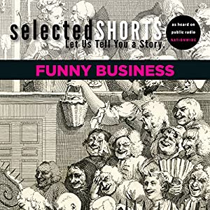 Selected Shorts: Funny Business | [Simon Rich, David Schickler, Joe Meno, Ian Frazier, R.T. Smith, James Thurber, Dorothy Parker, Dave Eggers, Kevin Barry]