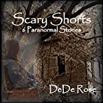 Scary Shorts: 6 Paranormal Stories | DeDe Rose