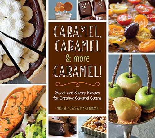 Caramel, Caramel & More Caramel!: Sweet and Savory Recipes for Creative Caramel Cuisine by Michal Moses, Ivana Nitzan