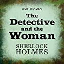 The Detective and the Woman: A Novel of Sherlock Holmes (       UNABRIDGED) by Amy Thomas Narrated by Stephanie Cannon