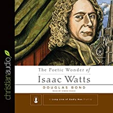 The Poetic Wonder of Isaac Watts (       UNABRIDGED) by Douglas Bond Narrated by Simon Vance