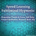 Speed Learning Subliminal Hypnosis: Remember Details & Focus, Self Help, Guided Meditation, Binaural Beats Nlp  by Subliminal Hypnosis Narrated by Joel Thielke
