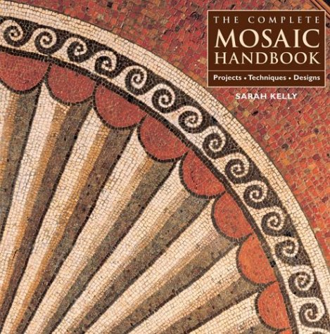 Complete Mosaic Handbook : Projects, Techniques, Designs, SARAH KELLY, JULIET DOCHERTY, ANNE-MARIE READ, RICHARD WATES, ROSALIND WATES
