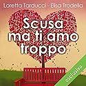 Scusa ma ti amo troppo Audiobook by Loretta Tarducci, Elisa Trodella Narrated by Roberta Maraini