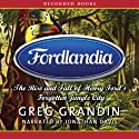 Fordlandia: The Rise and Fall of Henry Ford's Forgotten Jungle City (       UNABRIDGED) by Greg Grandin Narrated by Jonathan Davis