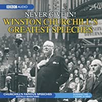 Never Give In!: Winston Churchill's Greatest Speeches (       ABRIDGED) by Sir Winston Churchill Narrated by Sir Winston Churchill