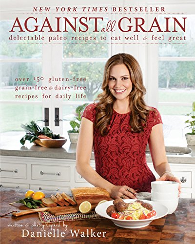 Against All Grain: Delectable Paleo Recipes to Eat Well & Feel Great by Danielle Walker
