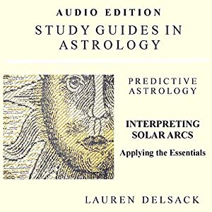 Interpreting Solar Arcs: Study Guides in Astrology: Predictive Astrology | [Lauren Delsack]