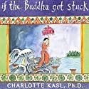 If the Buddha Got Stuck: A Handbook for Change on a Spiritual Path Audiobook by Charlotte Kasl Narrated by Renée Raudman