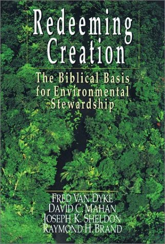 Redeeming Creation: The Biblical Basis for Environmental Stewardship, FRED VAN DYKE, DAVID C. MAHAN, JOSEPH K. SHELDON, RAYMOND H. BRAND