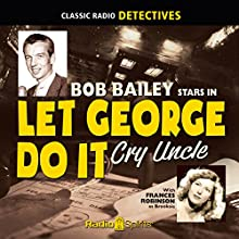 Let George Do It: Cry Uncle  by  Original Radio Broadcasts Narrated by Bob Bailey, Wally Maher, Frances Robinson