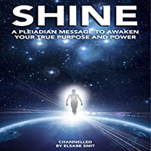 Shine: A Pleiadian Message to Awaken Your True Purpose and Power Audiobook by Elsabe Smit Narrated by Elsabe Smit