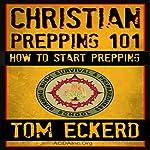 Christian Prepping 101: How to Start Prepping   Tom Eckerd