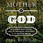 Mother of God: An Extraordinary Journey into the Uncharted Tributaries of the Western Amazon | Paul Rosolie