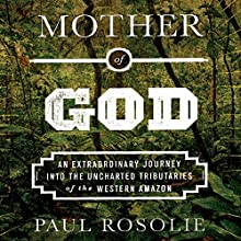 Mother of God: An Extraordinary Journey into the Uncharted Tributaries of the Western Amazon (       UNABRIDGED) by Paul Rosolie Narrated by Jonathan Yen