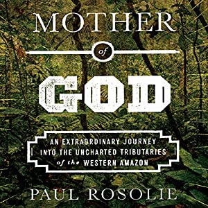 Mother of God: An Extraordinary Journey into the Uncharted Tributaries of the Western Amazon | [Paul Rosolie]