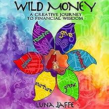 Wild Money: A Creative Journey to Financial Wisdom (       UNABRIDGED) by Luna Jaffe Narrated by Luna Jaffe