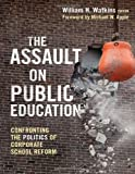 The Assault on Public Education: Confronting the Politics of Corporate School Reform (0) (Teaching for Social Justice)