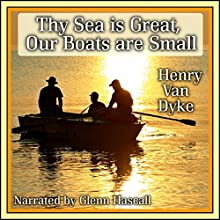 Thy Sea is Great, Our Boats are Small (       UNABRIDGED) by Henry Van Dyke Narrated by Glenn Hascall