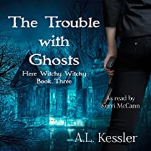 The Trouble with Ghosts: Here Witchy Witchy, Book 3 Audiobook by A.L. Kessler Narrated by Kerri McCann