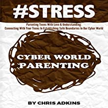 #STRESS: Parenting Teens with Love and Understanding: Connecting with Your Teens in Establishing Safe Boundaries in Our Cyber World (       UNABRIDGED) by Chris Adkins Narrated by Michael Pauley