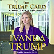 Trump Card: Playing to Win in Work and Life Audiobook by Ivanka Trump Narrated by Samantha Mathis