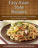 Easy Asian Style Recipes: Sweet and Spicy Asian Style Recipes For Breakfast, Lunch, Dinner and More (The Easy Recipe)
