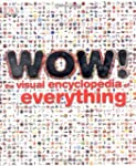 Wow!: The Visual Encyclopedia of Ever...