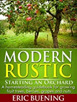 Modern Rustic: Starting an Orchard: A homesteading guidebook for growing fruit trees, berries, grapes and nuts (English Edition)