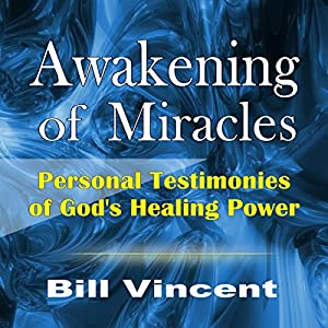 Awakening of Miracles: Personal Testimonies of God's Healing Power | [Bill Vincent]