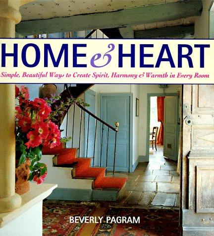 Home and Heart: Simple, Beautiful Ways to Create Spirit, Harmony, and Warmth in Every Room, Beverly Pagram
