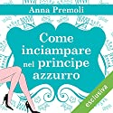 Come inciampare nel principe azzurro Audiobook by Anna Premoli Narrated by Francesca De Martini