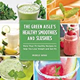 The Green Aisle's Healthy Smoothies and Slushies: More Than Seventy-Five Healthy Recipes to Help You Lose Weight and Get Fit