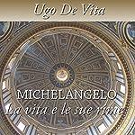 Michelangelo. La vita e le sue rime | Ugo De Vita