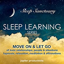 Move on & Let Go of Toxic Relationships, People & Situations: Sleep Learning, Hypnosis, Relaxation, Meditation & Affirmations  by Jupiter Productions Narrated by Anna Thompson