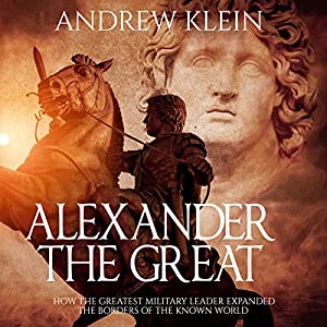 Alexander the Great: How the Greatest Military Leader Expanded the Borders of the Known World Hörbuch von Andrew Klein Gesprochen von: Jim D. Johnston
