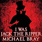 I Was Jack the Ripper: The Complete Novel | [Michael Bray]
