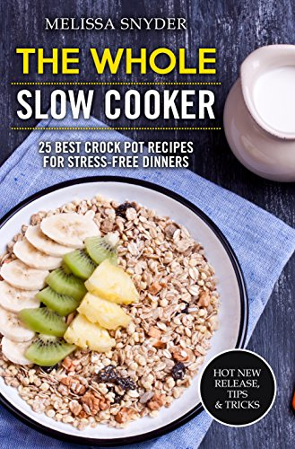 The Whole Slow Cooker: 25 Best Crock Pot Recipes For Stress-Free Dinners by Melissa Snyder