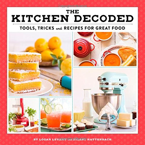 The Kitchen Decoded: Tools, Tricks, and Recipes for Great Food by Logan Levant, Hilary Hattenbach